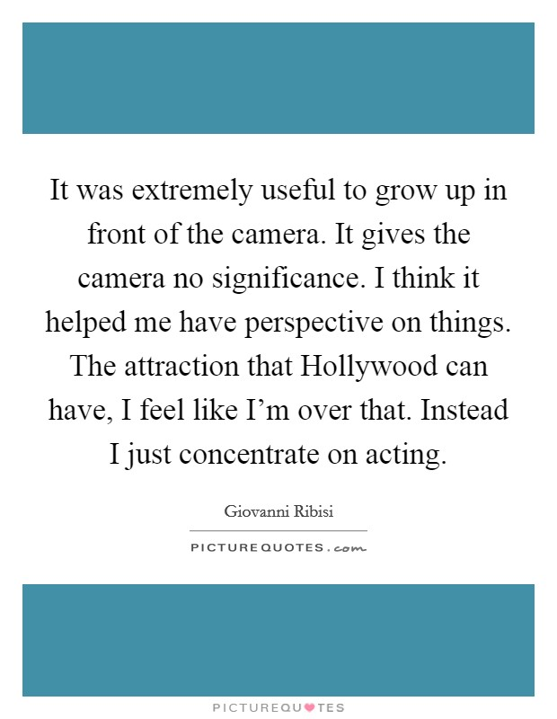 It was extremely useful to grow up in front of the camera. It gives the camera no significance. I think it helped me have perspective on things. The attraction that Hollywood can have, I feel like I'm over that. Instead I just concentrate on acting Picture Quote #1