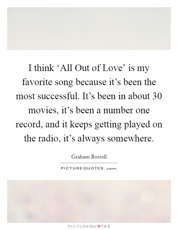 I think 'All Out of Love' is my favorite song because it's been the most successful. It's been in about 30 movies, it's been a number one record, and it keeps getting played on the radio, it's always somewhere Picture Quote #1