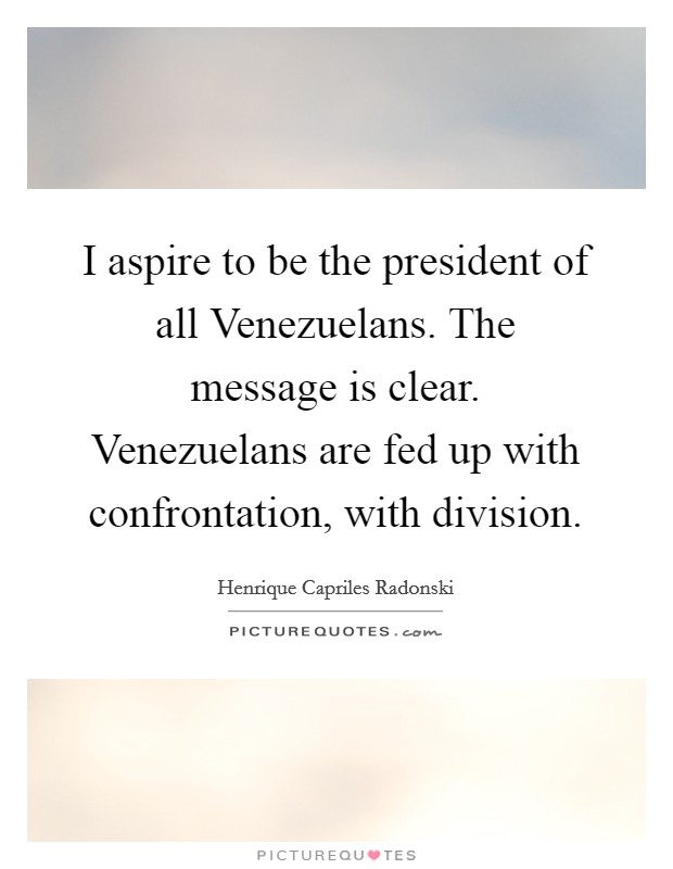 I aspire to be the president of all Venezuelans. The message is clear. Venezuelans are fed up with confrontation, with division Picture Quote #1