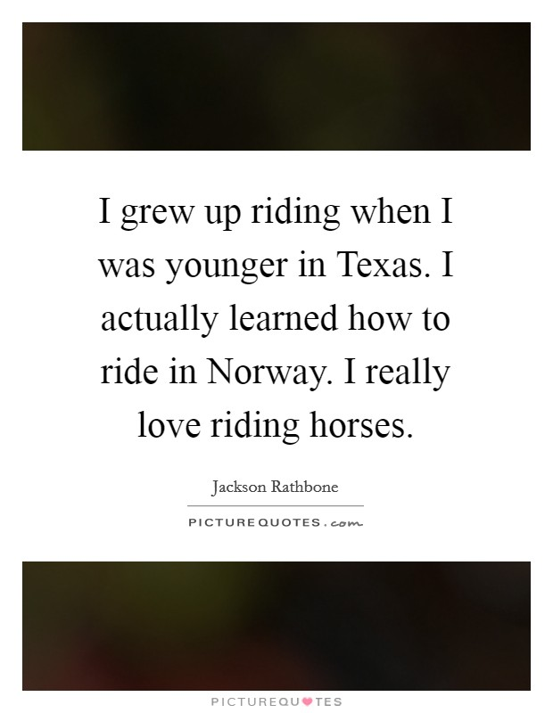 I grew up riding when I was younger in Texas. I actually learned how to ride in Norway. I really love riding horses Picture Quote #1
