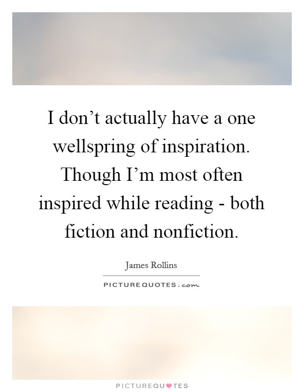 I don't actually have a one wellspring of inspiration. Though I'm most often inspired while reading - both fiction and nonfiction Picture Quote #1