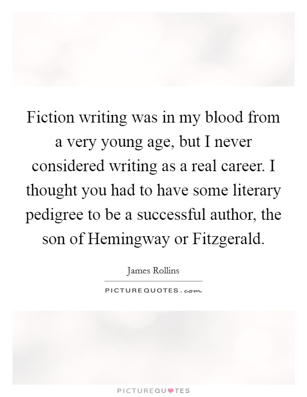 Fiction writing was in my blood from a very young age, but I never considered writing as a real career. I thought you had to have some literary pedigree to be a successful author, the son of Hemingway or Fitzgerald Picture Quote #1