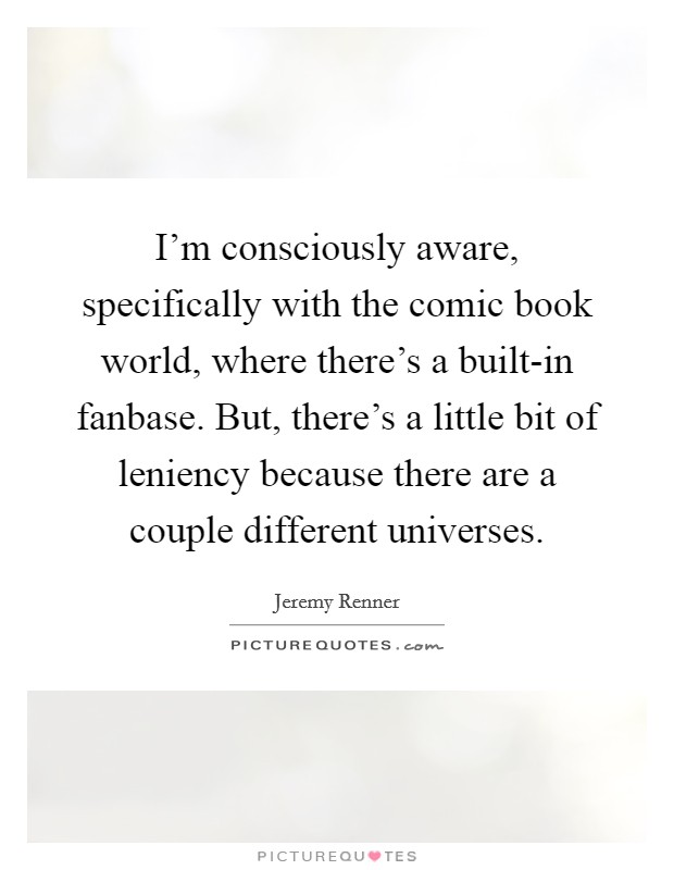 I'm consciously aware, specifically with the comic book world, where there's a built-in fanbase. But, there's a little bit of leniency because there are a couple different universes Picture Quote #1