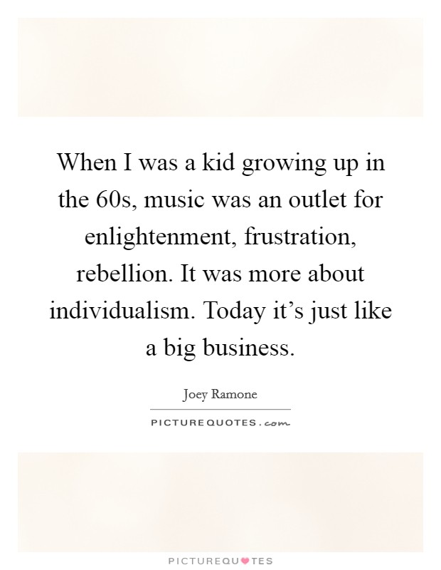When I was a kid growing up in the  60s, music was an outlet for enlightenment, frustration, rebellion. It was more about individualism. Today it's just like a big business Picture Quote #1