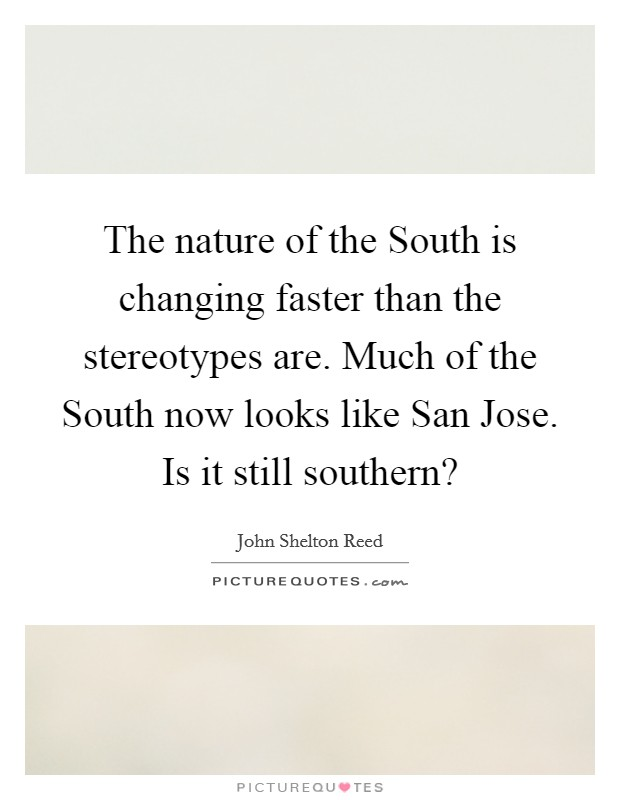 The nature of the South is changing faster than the stereotypes are. Much of the South now looks like San Jose. Is it still southern? Picture Quote #1