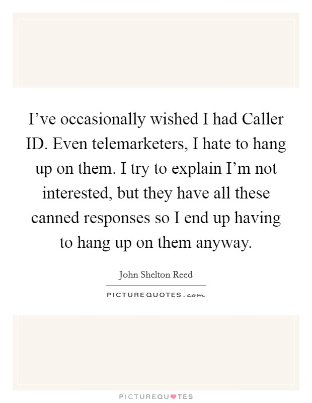 I've occasionally wished I had Caller ID. Even telemarketers, I hate to hang up on them. I try to explain I'm not interested, but they have all these canned responses so I end up having to hang up on them anyway Picture Quote #1