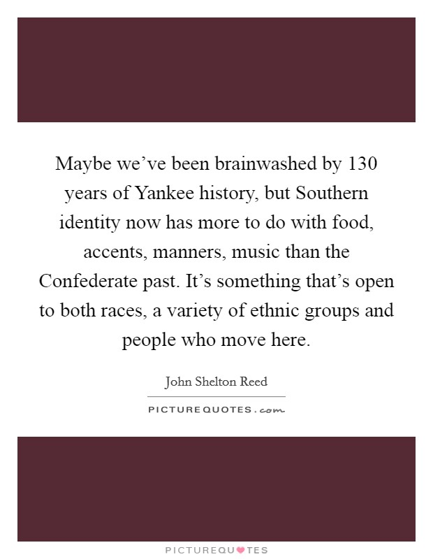 Maybe we've been brainwashed by 130 years of Yankee history, but Southern identity now has more to do with food, accents, manners, music than the Confederate past. It's something that's open to both races, a variety of ethnic groups and people who move here Picture Quote #1