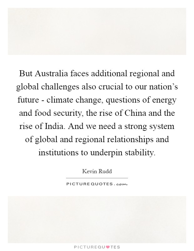 But Australia faces additional regional and global challenges also crucial to our nation's future - climate change, questions of energy and food security, the rise of China and the rise of India. And we need a strong system of global and regional relationships and institutions to underpin stability Picture Quote #1