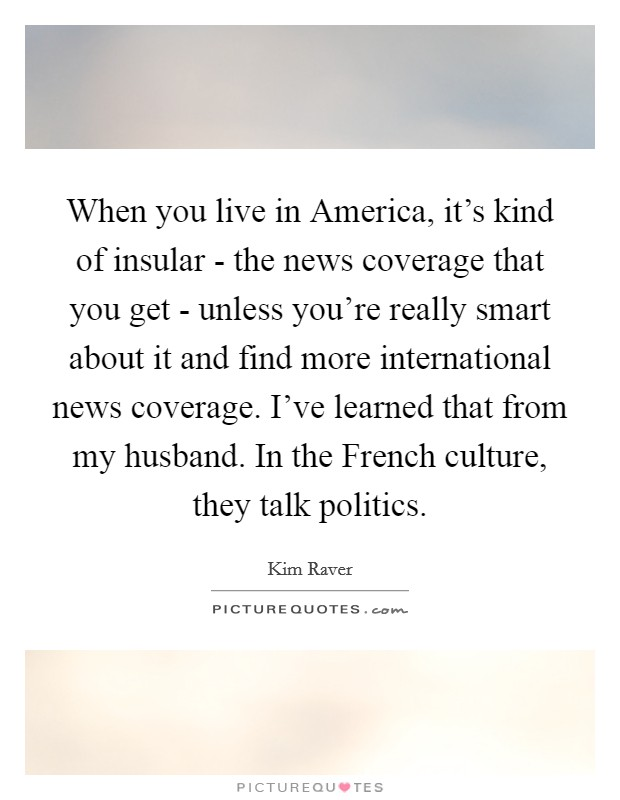 When you live in America, it's kind of insular - the news coverage that you get - unless you're really smart about it and find more international news coverage. I've learned that from my husband. In the French culture, they talk politics Picture Quote #1