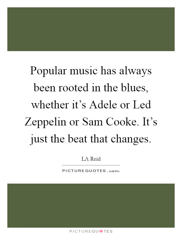 Popular music has always been rooted in the blues, whether it's Adele or Led Zeppelin or Sam Cooke. It's just the beat that changes Picture Quote #1