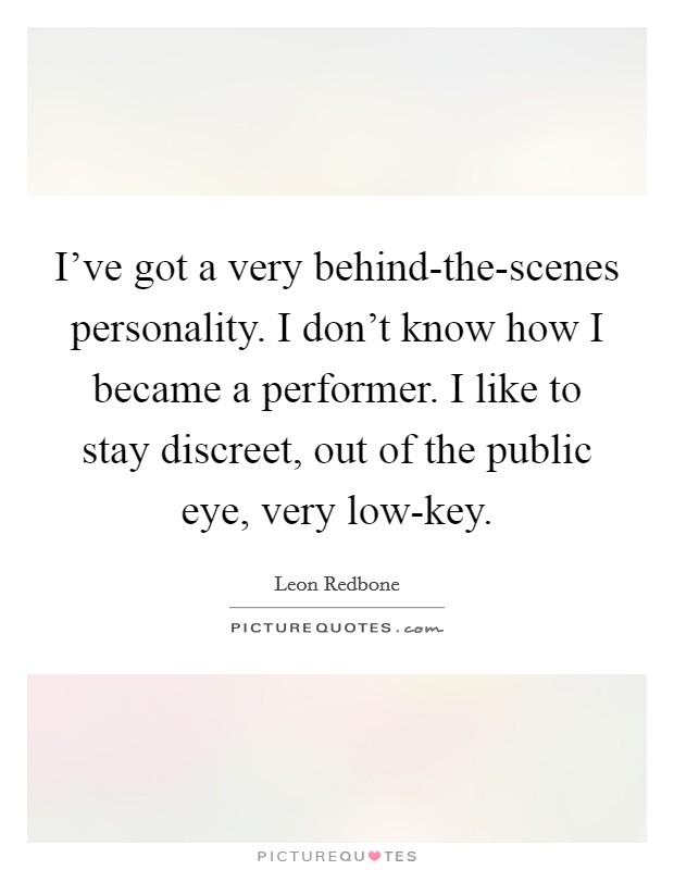 I've got a very behind-the-scenes personality. I don't know how I became a performer. I like to stay discreet, out of the public eye, very low-key Picture Quote #1