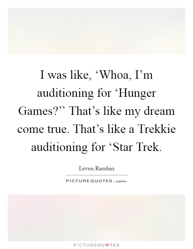 I was like, 'Whoa, I'm auditioning for 'Hunger Games?'' That's like my dream come true. That's like a Trekkie auditioning for 'Star Trek Picture Quote #1