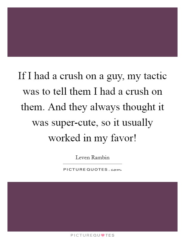 If I had a crush on a guy, my tactic was to tell them I had a crush on them. And they always thought it was super-cute, so it usually worked in my favor! Picture Quote #1