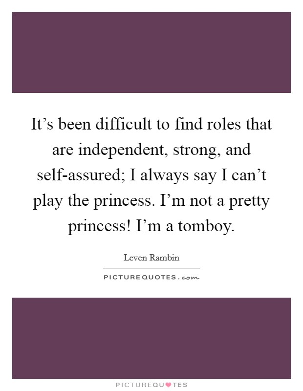 It's been difficult to find roles that are independent, strong, and self-assured; I always say I can't play the princess. I'm not a pretty princess! I'm a tomboy Picture Quote #1