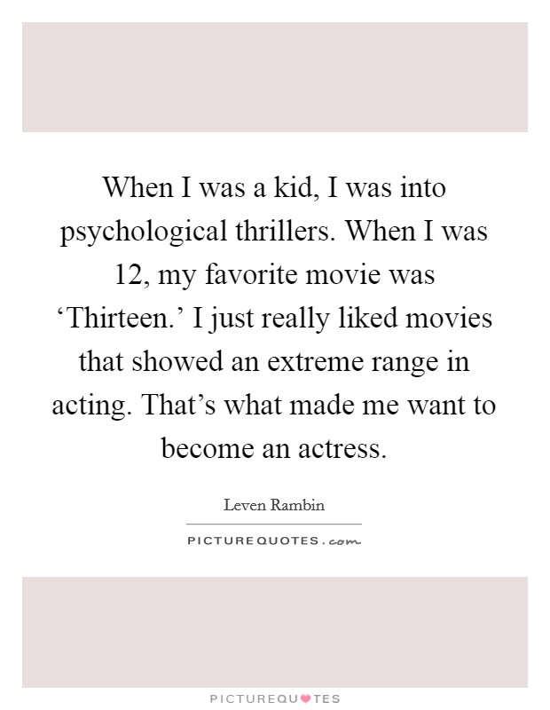 When I was a kid, I was into psychological thrillers. When I was 12, my favorite movie was 'Thirteen.' I just really liked movies that showed an extreme range in acting. That's what made me want to become an actress Picture Quote #1