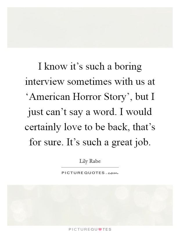 I know it's such a boring interview sometimes with us at 'American Horror Story', but I just can't say a word. I would certainly love to be back, that's for sure. It's such a great job Picture Quote #1