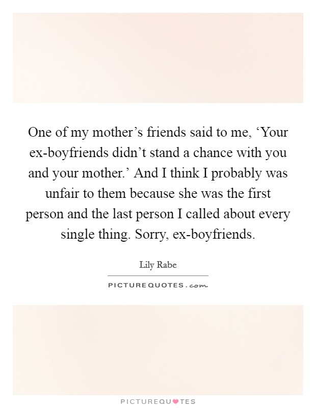 One of my mother's friends said to me, 'Your ex-boyfriends didn't stand a chance with you and your mother.' And I think I probably was unfair to them because she was the first person and the last person I called about every single thing. Sorry, ex-boyfriends Picture Quote #1