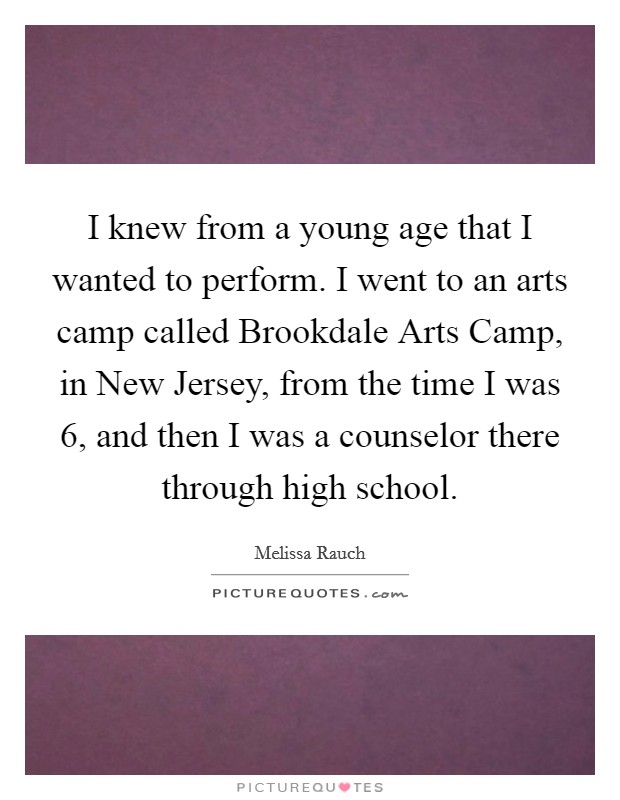 I knew from a young age that I wanted to perform. I went to an arts camp called Brookdale Arts Camp, in New Jersey, from the time I was 6, and then I was a counselor there through high school Picture Quote #1