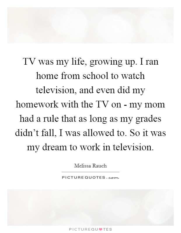 TV was my life, growing up. I ran home from school to watch television, and even did my homework with the TV on - my mom had a rule that as long as my grades didn't fall, I was allowed to. So it was my dream to work in television Picture Quote #1