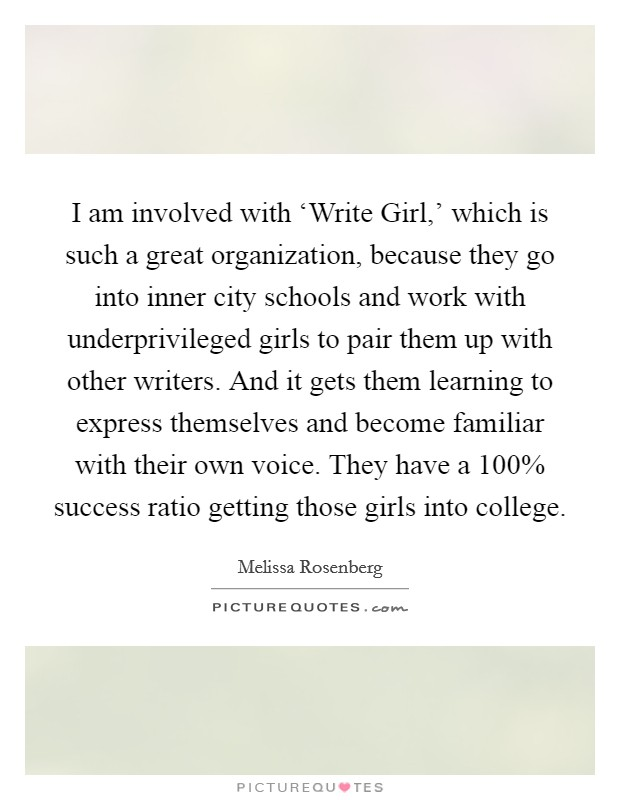 I am involved with 'Write Girl,' which is such a great organization, because they go into inner city schools and work with underprivileged girls to pair them up with other writers. And it gets them learning to express themselves and become familiar with their own voice. They have a 100% success ratio getting those girls into college Picture Quote #1