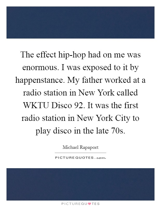 The effect hip-hop had on me was enormous. I was exposed to it by happenstance. My father worked at a radio station in New York called WKTU Disco 92. It was the first radio station in New York City to play disco in the late  70s Picture Quote #1