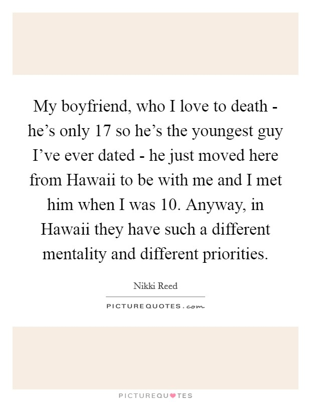 My boyfriend, who I love to death - he's only 17 so he's the youngest guy I've ever dated - he just moved here from Hawaii to be with me and I met him when I was 10. Anyway, in Hawaii they have such a different mentality and different priorities Picture Quote #1