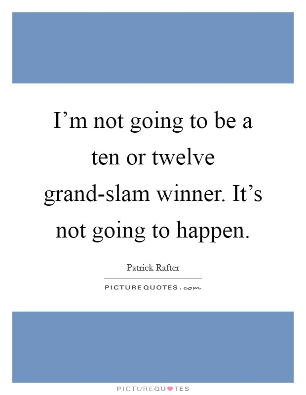 I'm not going to be a ten or twelve grand-slam winner. It's not going to happen Picture Quote #1