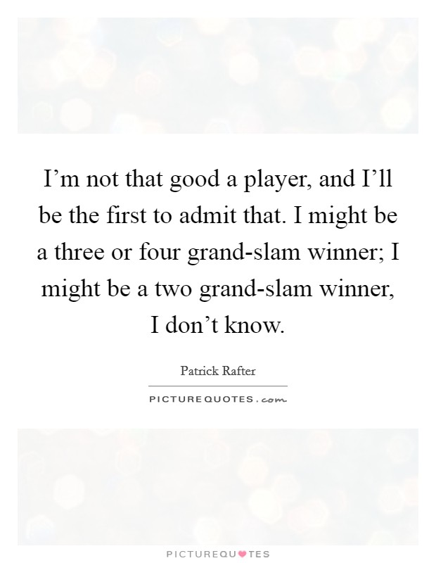 I'm not that good a player, and I'll be the first to admit that. I might be a three or four grand-slam winner; I might be a two grand-slam winner, I don't know Picture Quote #1