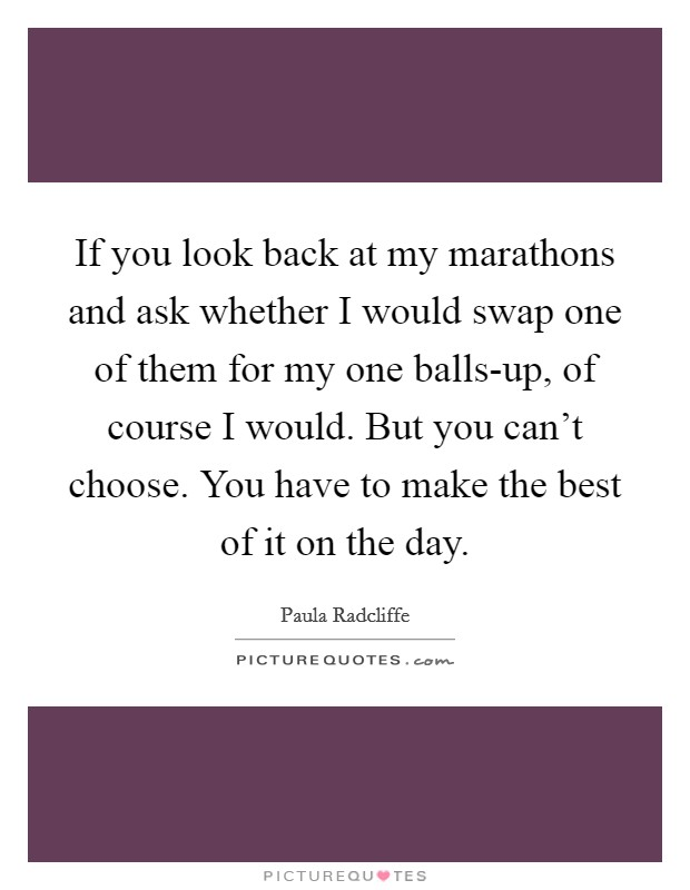 If you look back at my marathons and ask whether I would swap one of them for my one balls-up, of course I would. But you can't choose. You have to make the best of it on the day Picture Quote #1
