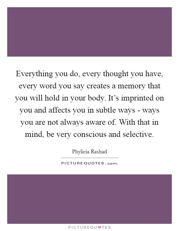 Everything you do, every thought you have, every word you say creates a memory that you will hold in your body. It's imprinted on you and affects you in subtle ways - ways you are not always aware of. With that in mind, be very conscious and selective Picture Quote #1