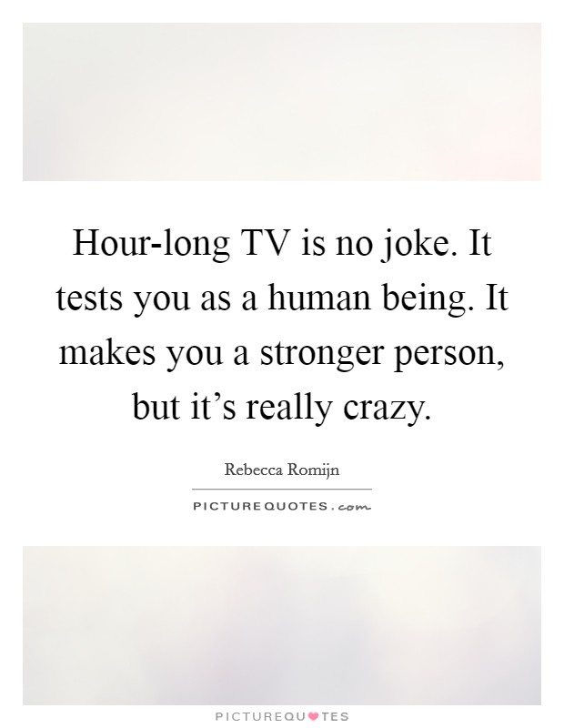 Hour-long TV is no joke. It tests you as a human being. It makes you a stronger person, but it's really crazy Picture Quote #1