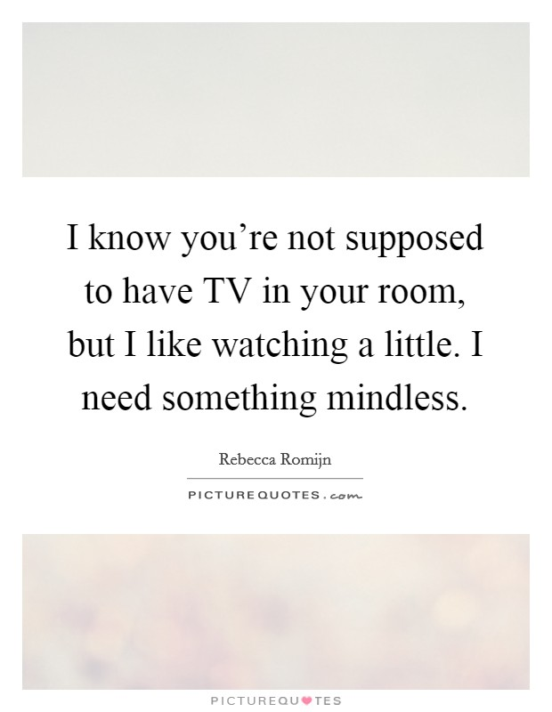 I know you're not supposed to have TV in your room, but I like watching a little. I need something mindless Picture Quote #1