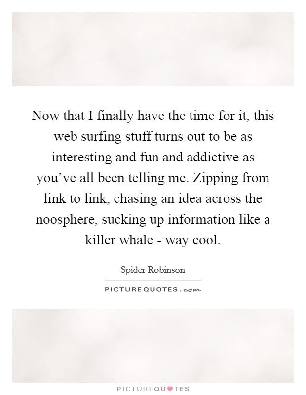Now that I finally have the time for it, this web surfing stuff turns out to be as interesting and fun and addictive as you've all been telling me. Zipping from link to link, chasing an idea across the noosphere, sucking up information like a killer whale - way cool Picture Quote #1