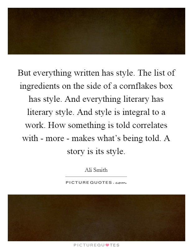 But everything written has style. The list of ingredients on the side of a cornflakes box has style. And everything literary has literary style. And style is integral to a work. How something is told correlates with - more - makes what's being told. A story is its style Picture Quote #1