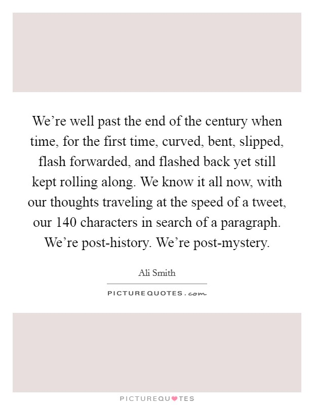 We're well past the end of the century when time, for the first time, curved, bent, slipped, flash forwarded, and flashed back yet still kept rolling along. We know it all now, with our thoughts traveling at the speed of a tweet, our 140 characters in search of a paragraph. We're post-history. We're post-mystery Picture Quote #1