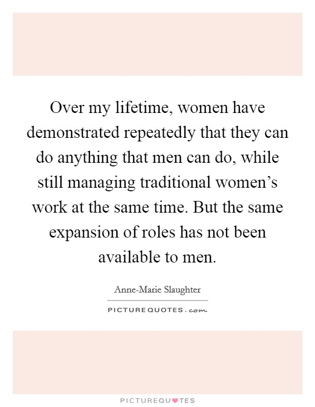 Over my lifetime, women have demonstrated repeatedly that they can do anything that men can do, while still managing traditional women's work at the same time. But the same expansion of roles has not been available to men Picture Quote #1