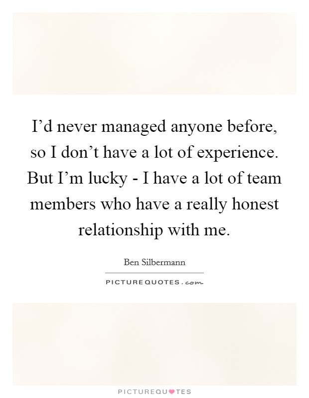 I'd never managed anyone before, so I don't have a lot of experience. But I'm lucky - I have a lot of team members who have a really honest relationship with me Picture Quote #1