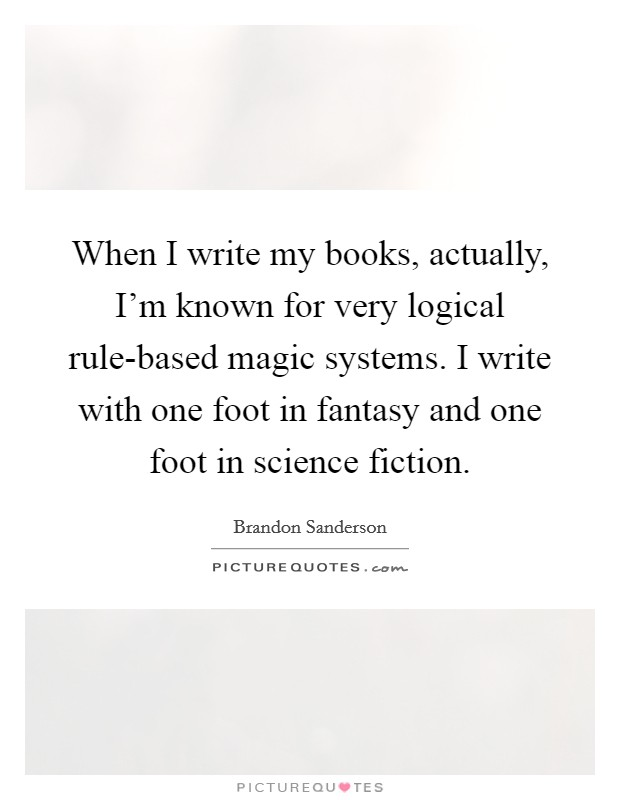 When I write my books, actually, I'm known for very logical rule-based magic systems. I write with one foot in fantasy and one foot in science fiction Picture Quote #1