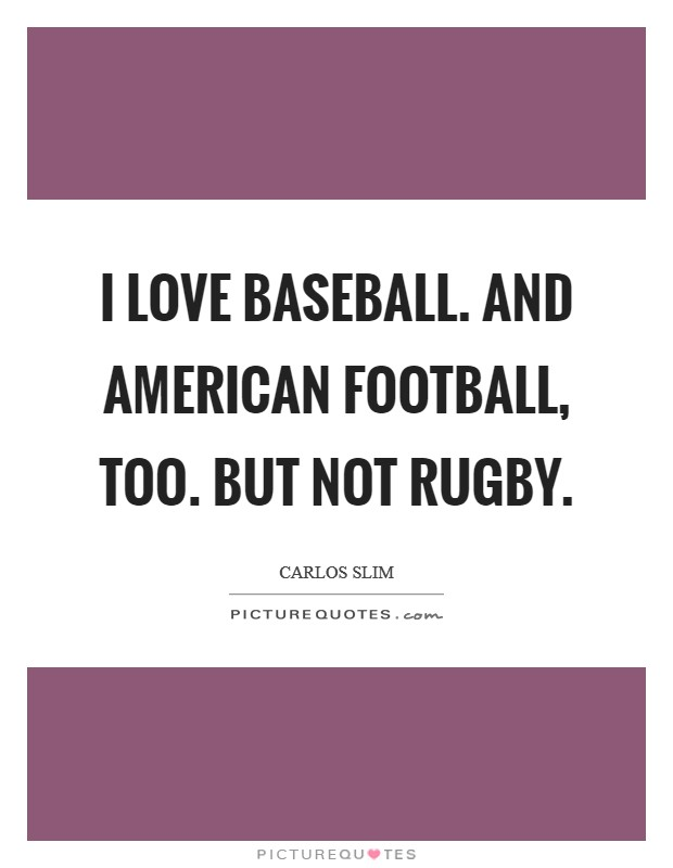 I love baseball. And American Football, too. But not rugby Picture Quote #1