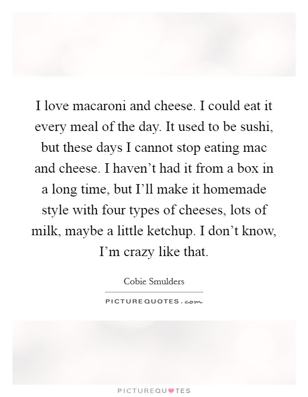 I love macaroni and cheese. I could eat it every meal of the day. It used to be sushi, but these days I cannot stop eating mac and cheese. I haven't had it from a box in a long time, but I'll make it homemade style with four types of cheeses, lots of milk, maybe a little ketchup. I don't know, I'm crazy like that Picture Quote #1