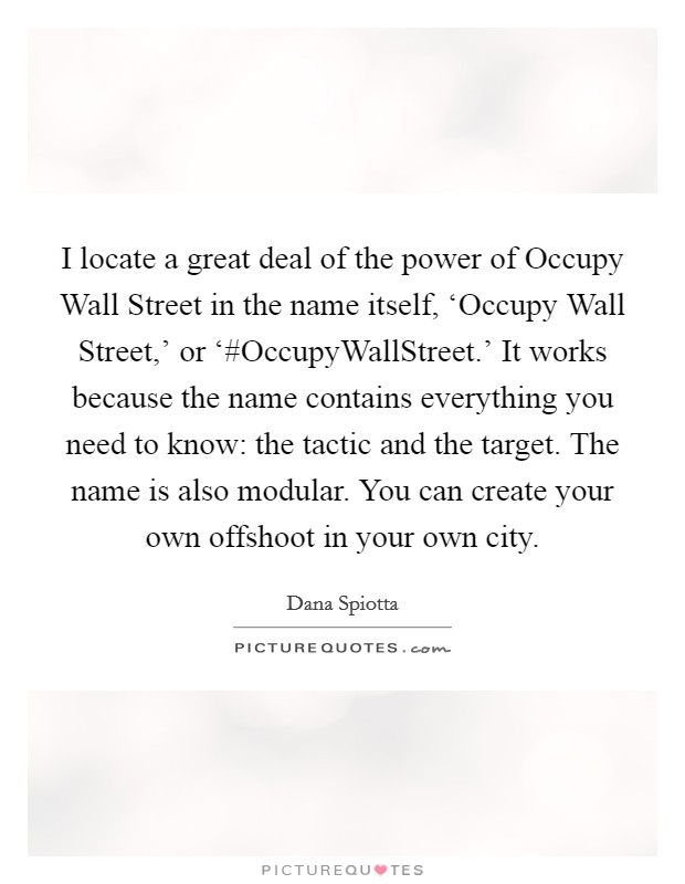 I locate a great deal of the power of Occupy Wall Street in the name itself, 'Occupy Wall Street,' or '#OccupyWallStreet.' It works because the name contains everything you need to know: the tactic and the target. The name is also modular. You can create your own offshoot in your own city Picture Quote #1