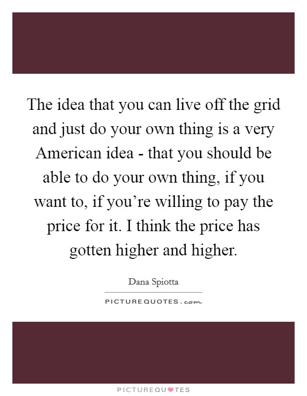 The idea that you can live off the grid and just do your own thing is a very American idea - that you should be able to do your own thing, if you want to, if you're willing to pay the price for it. I think the price has gotten higher and higher Picture Quote #1