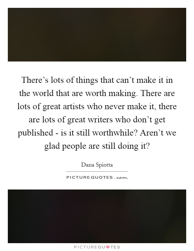There's lots of things that can't make it in the world that are worth making. There are lots of great artists who never make it, there are lots of great writers who don't get published - is it still worthwhile? Aren't we glad people are still doing it? Picture Quote #1