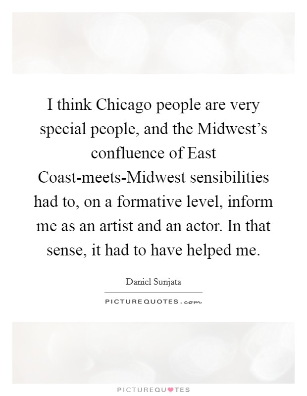 I think Chicago people are very special people, and the Midwest's confluence of East Coast-meets-Midwest sensibilities had to, on a formative level, inform me as an artist and an actor. In that sense, it had to have helped me Picture Quote #1