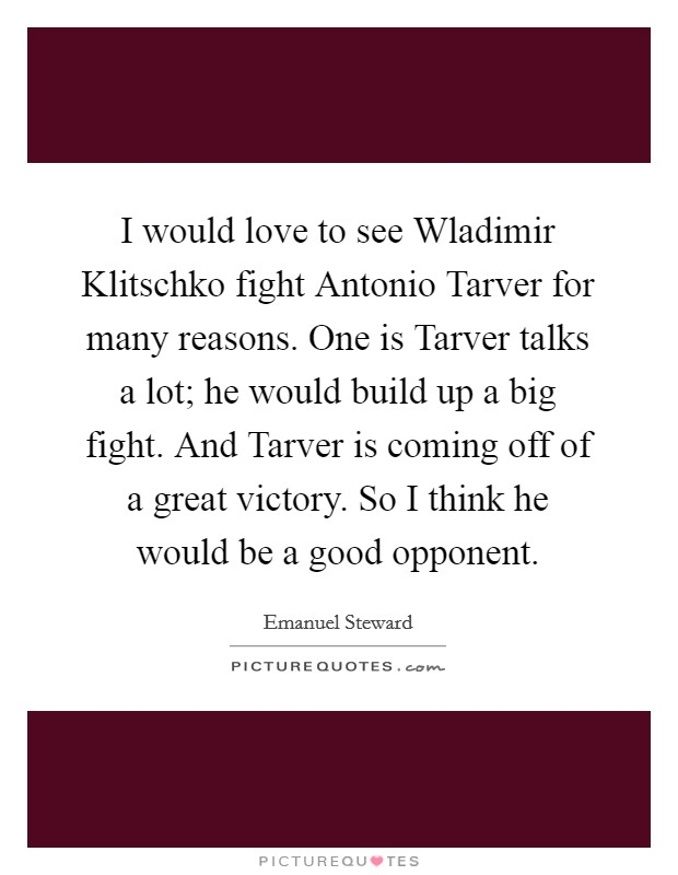 I would love to see Wladimir Klitschko fight Antonio Tarver for many reasons. One is Tarver talks a lot; he would build up a big fight. And Tarver is coming off of a great victory. So I think he would be a good opponent Picture Quote #1
