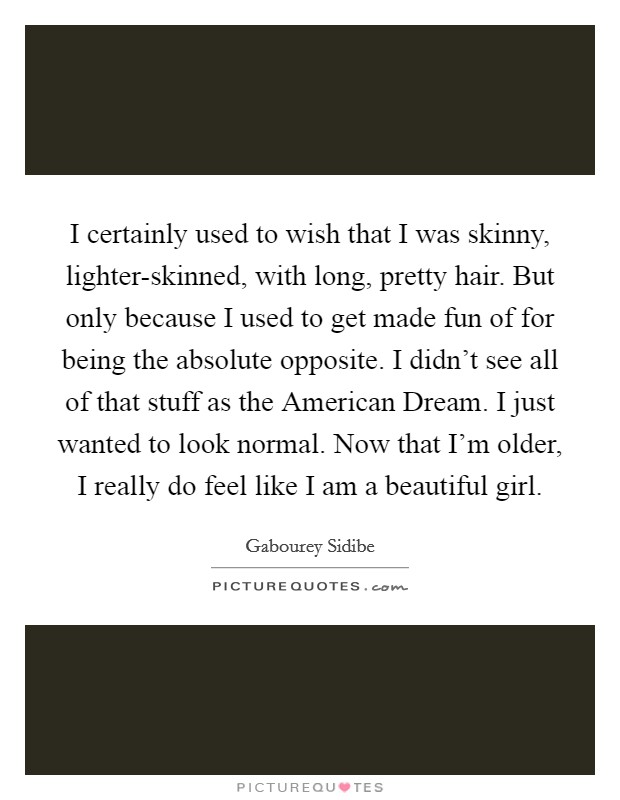 I certainly used to wish that I was skinny, lighter-skinned, with long, pretty hair. But only because I used to get made fun of for being the absolute opposite. I didn't see all of that stuff as the American Dream. I just wanted to look normal. Now that I'm older, I really do feel like I am a beautiful girl Picture Quote #1