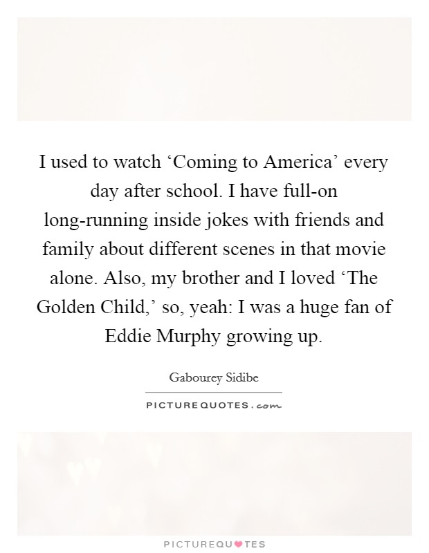 I used to watch 'Coming to America' every day after school. I have full-on long-running inside jokes with friends and family about different scenes in that movie alone. Also, my brother and I loved 'The Golden Child,' so, yeah: I was a huge fan of Eddie Murphy growing up Picture Quote #1