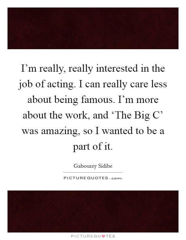 I'm really, really interested in the job of acting. I can really care less about being famous. I'm more about the work, and 'The Big C' was amazing, so I wanted to be a part of it Picture Quote #1