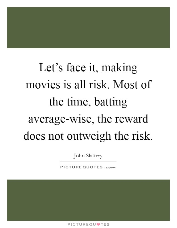 Let's face it, making movies is all risk. Most of the time, batting average-wise, the reward does not outweigh the risk Picture Quote #1