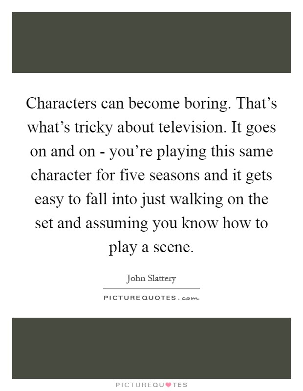 Characters can become boring. That's what's tricky about television. It goes on and on - you're playing this same character for five seasons and it gets easy to fall into just walking on the set and assuming you know how to play a scene Picture Quote #1